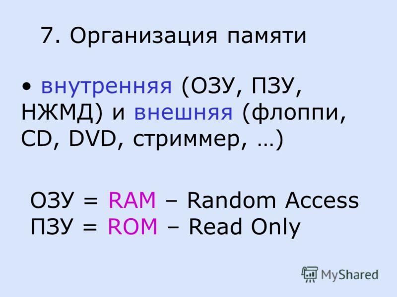 7. Организация памяти внутренняя (ОЗУ, ПЗУ, НЖМД) и внешняя (флоппи, CD, DVD, стриммер, …) ОЗУ = RAM – Random Access ПЗУ = ROM – Read Only