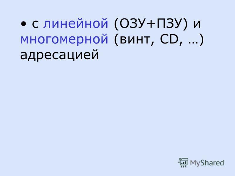 с линейной (ОЗУ+ПЗУ) и многомерной (винт, CD, …) адресацией