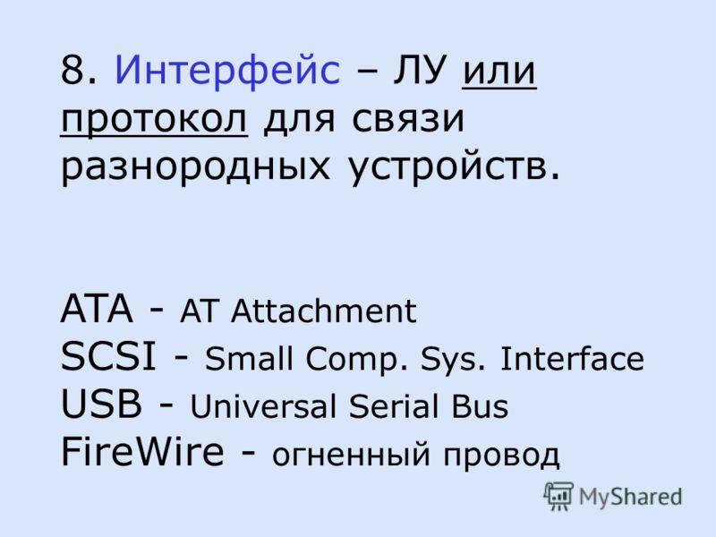 8. Интерфейс – ЛУ или протокол для связи разнородных устройств. ATA - AT Attachment SCSI - Small Comp. Sys. Interface USB - Universal Serial Bus FireWire - огненный провод