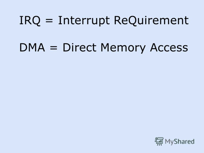 IRQ = Interrupt ReQuirement DMA = Direct Memory Access