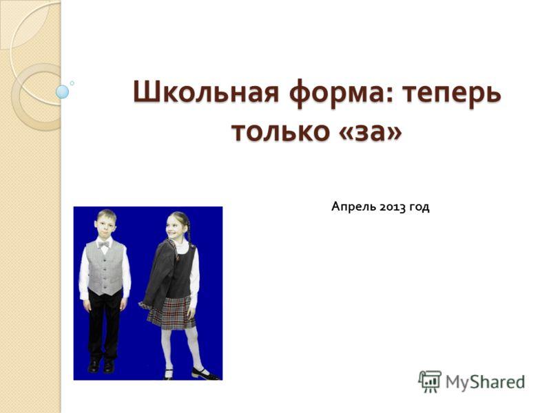 Школьная форма : теперь только « за » Апрель 2013 год