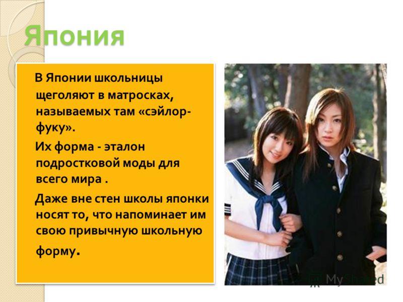 Япония В Японии школьницы щеголяют в матросках, называемых там « сэйлор - фуку ». Их форма - эталон подростковой моды для всего мира. Даже вне стен школы японки носят то, что напоминает им свою привычную школьную форму. В Японии школьницы щеголяют в