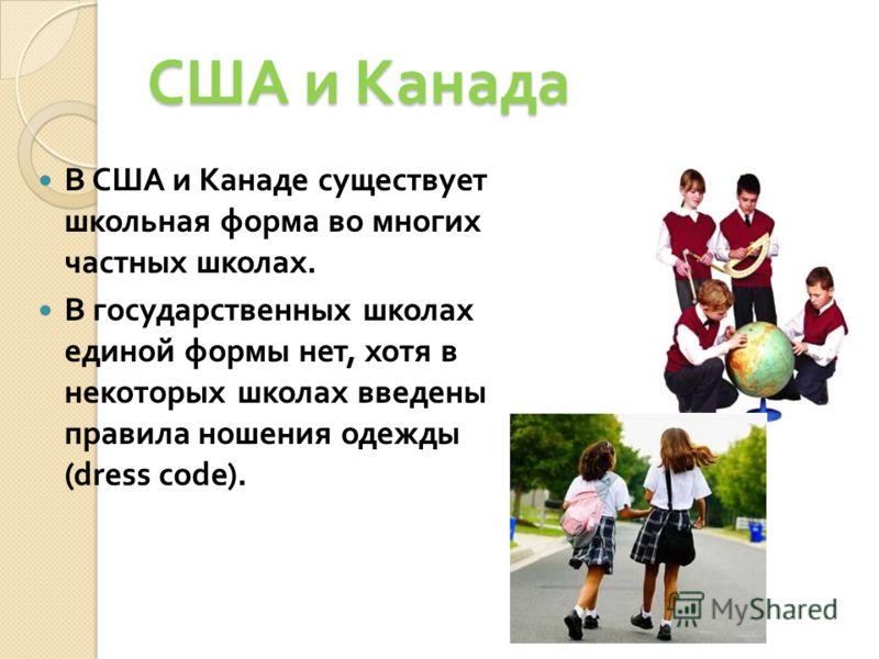 США и Канада В США и Канаде существует школьная форма во многих частных школах. В государственных школах единой формы нет, хотя в некоторых школах введены правила ношения одежды (dress code).