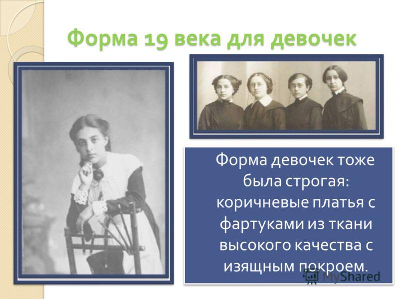 Форма 19 века для девочек Форма девочек тоже была строгая : коричневые платья с фартуками из ткани высокого качества с изящным покроем.