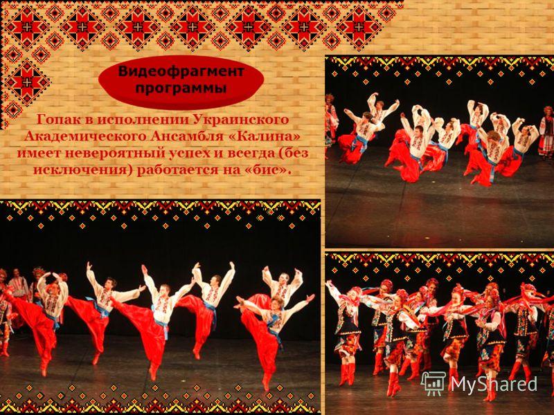 Гопак в исполнении Украинского Академического Ансамбля «Калина» имеет невероятный успех и всегда (без исключения) работается на «бис». Видеофрагмент программы