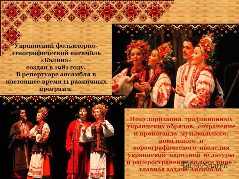Украинский фольклорно- этнографический ансамбль «Калина» создан в 1981 году. В репертуаре ансамбля в настоящее время 11 различных программ. Популяризация традиционных украинских обрядов, сохранение и пропаганда музыкального, вокального и хореографиче
