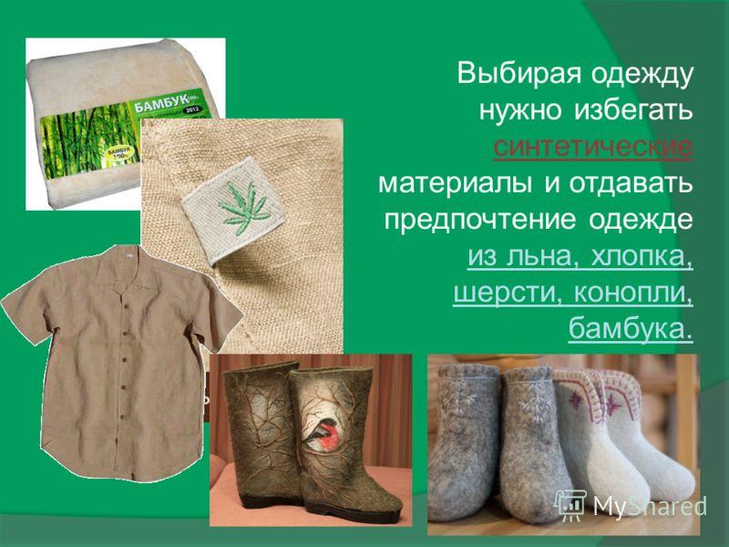 Выбирая одежду нужно избегать синтетические материалы и отдавать предпочтение одежде из льна, хлопка, шерсти, конопли, бамбука.