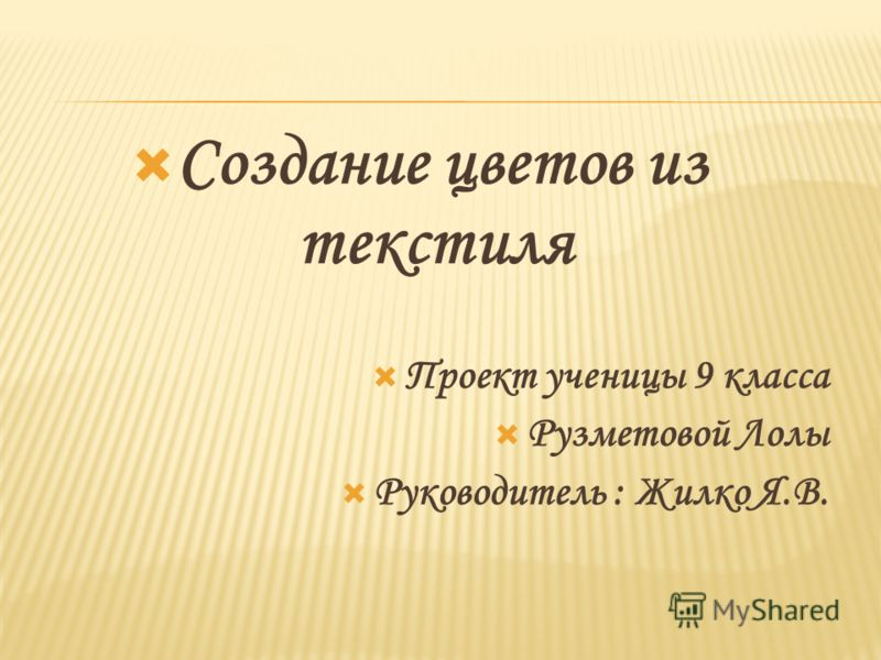 Создание цветов из текстиля Проект ученицы 9 класса Рузметовой Лолы Руководитель : Жилко Я.В.