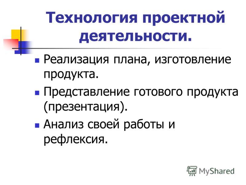 Технология проектной деятельности. Реализация плана, изготовление продукта. Представление готового продукта (презентация). Анализ своей работы и рефлексия.