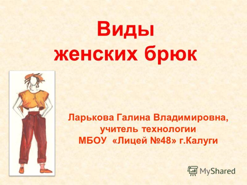 Виды женских брюк Ларькова Галина Владимировна, учитель технологии МБОУ «Лицей 48» г.Калуги