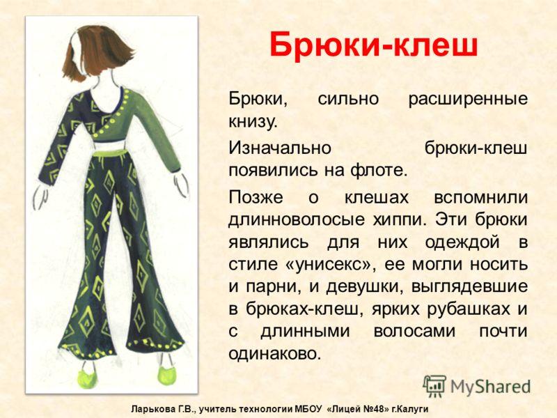 Брюки-клеш Ларькова Г.В., учитель технологии МБОУ «Лицей 48» г.Калуги Брюки, сильно расширенные книзу. Изначально брюки-клеш появились на флоте. Позже о клешах вспомнили длинноволосые хиппи. Эти брюки являлись для них одеждой в стиле «унисекс», ее мо