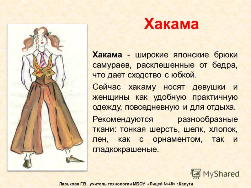 Хакама Ларькова Г.В., учитель технологии МБОУ «Лицей 48» г.Калуги Хакама - широкие японские брюки самураев, расклешенные от бедра, что дает сходство с юбкой. Сейчас хакаму носят девушки и женщины как удобную практичную одежду, повседневную и для отды