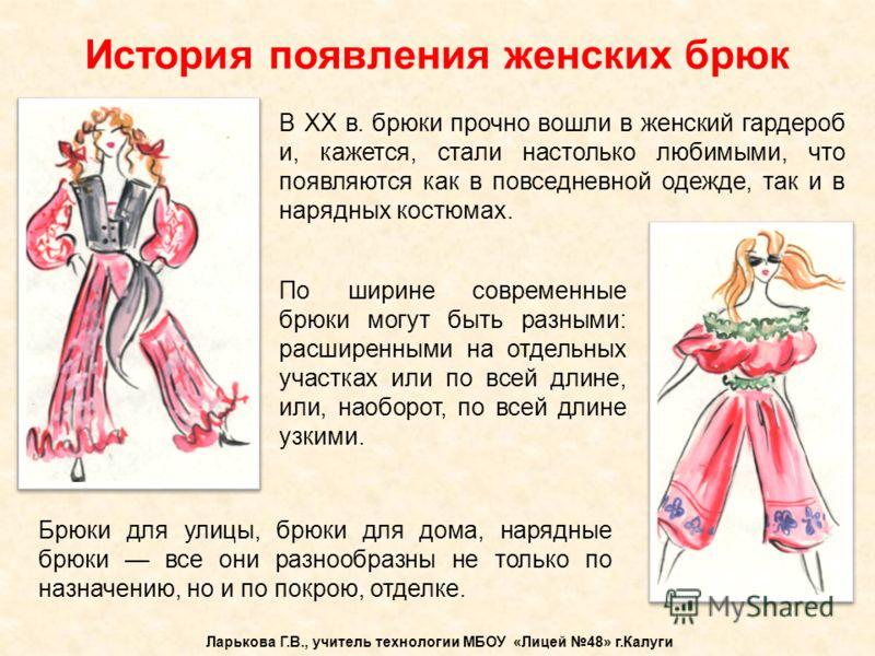 В XX в. брюки прочно вошли в женский гардероб и, кажется, стали настолько любимыми, что появляются как в повседневной одежде, так и в нарядных костюма
