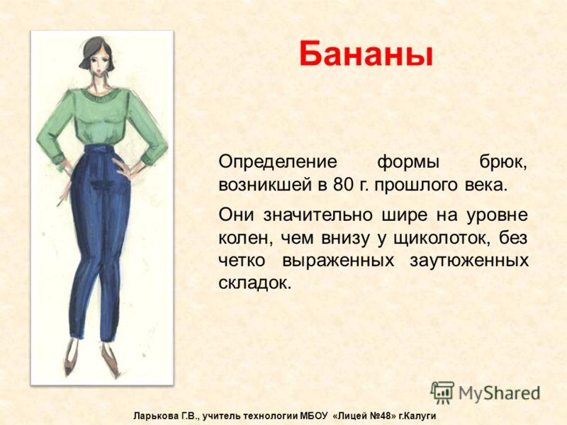 Бананы Ларькова Г.В., учитель технологии МБОУ «Лицей 48» г.Калуги Определение формы брюк, возникшей в 80 г. прошлого века. Они значительно шире на уро