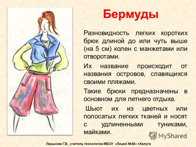 Бермуды Ларькова Г.В., учитель технологии МБОУ «Лицей 48» г.Калуги Разновидность легких коротких брюк длиной до или чуть выше (на 5 см) колен с манжет