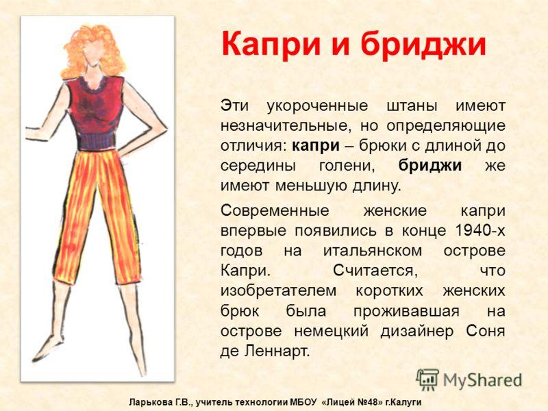 Капри и бриджи Ларькова Г.В., учитель технологии МБОУ «Лицей 48» г.Калуги Эти укороченные штаны имеют незначительные, но определяющие отличия: капри –