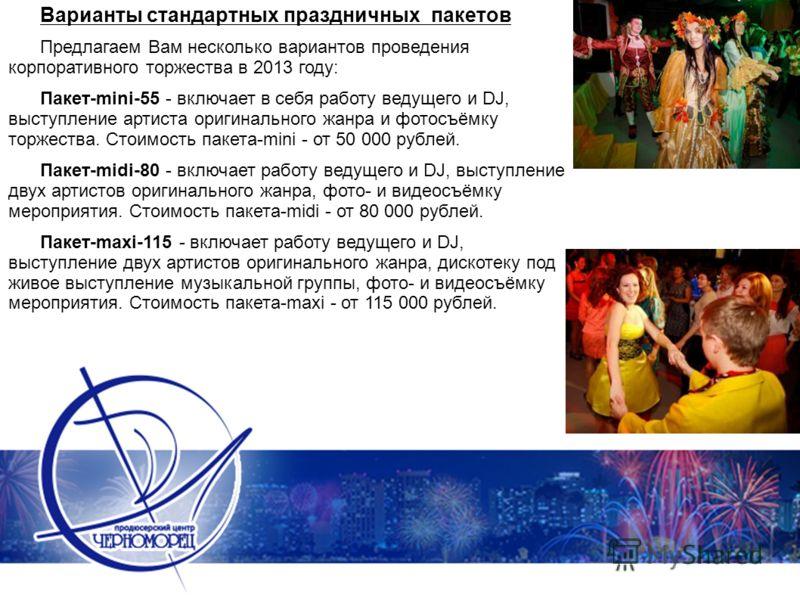 Варианты стандартных праздничных пакетов Предлагаем Вам несколько вариантов проведения корпоративного торжества в 2013 году: Пакет-mini-55 - включает в себя работу ведущего и DJ, выступление артиста оригинального жанра и фотосъёмку торжества. Стоимос
