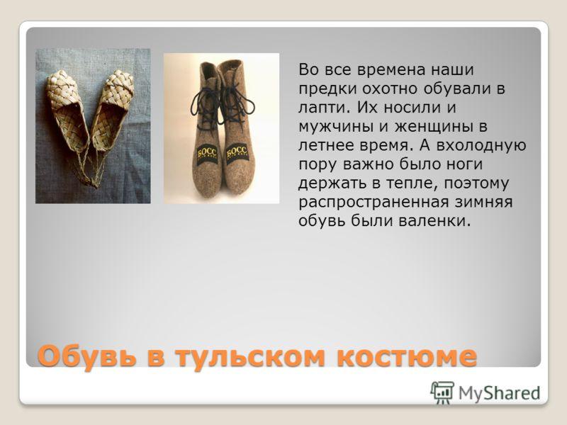 Обувь в тульском костюме Во все времена наши предки охотно обували в лапти. Их носили и мужчины и женщины в летнее время. А вхолодную пору важно было ноги держать в тепле, поэтому распространенная зимняя обувь были валенки.