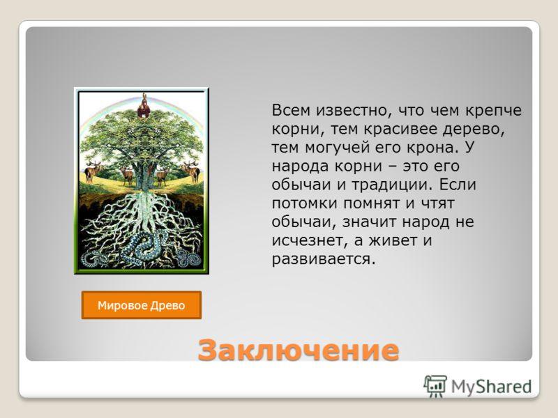 Заключение Заключение Всем известно, что чем крепче корни, тем красивее дерево, тем могучей его крона. У народа корни – это его обычаи и традиции. Если потомки помнят и чтят обычаи, значит народ не исчезнет, а живет и развивается. Мировое Древо
