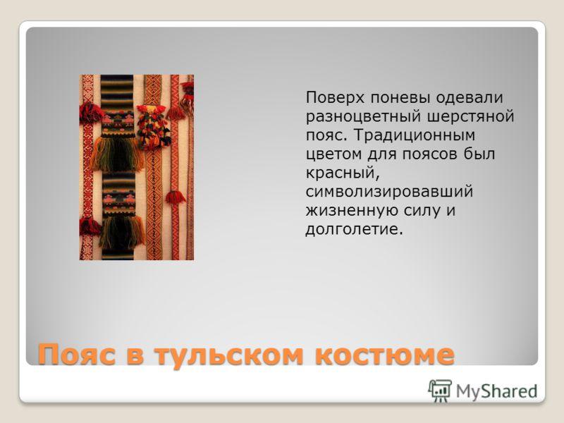 Пояс в тульском костюме Поверх поневы одевали разноцветный шерстяной пояс. Традиционным цветом для поясов был красный, символизировавший жизненную силу и долголетие.