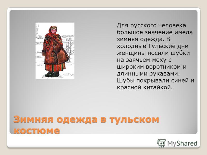 Зимняя одежда в тульском костюме Для русского человека большое значение имела зимняя одежда. В холодные Тульские дни женщины носили шубки на заячьем меху с широким воротником и длинными рукавами. Шубы покрывали синей и красной китайкой.