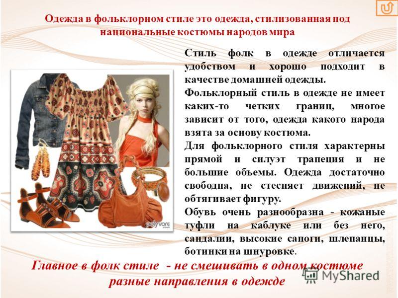 Одежда в фольклорном стиле это одежда, стилизованная под национальные костюмы народов мира Стиль фолк в одежде отличается удобством и хорошо подходит в качестве домашней одежды. Фольклорный стиль в одежде не имеет каких-то четких границ, многое завис