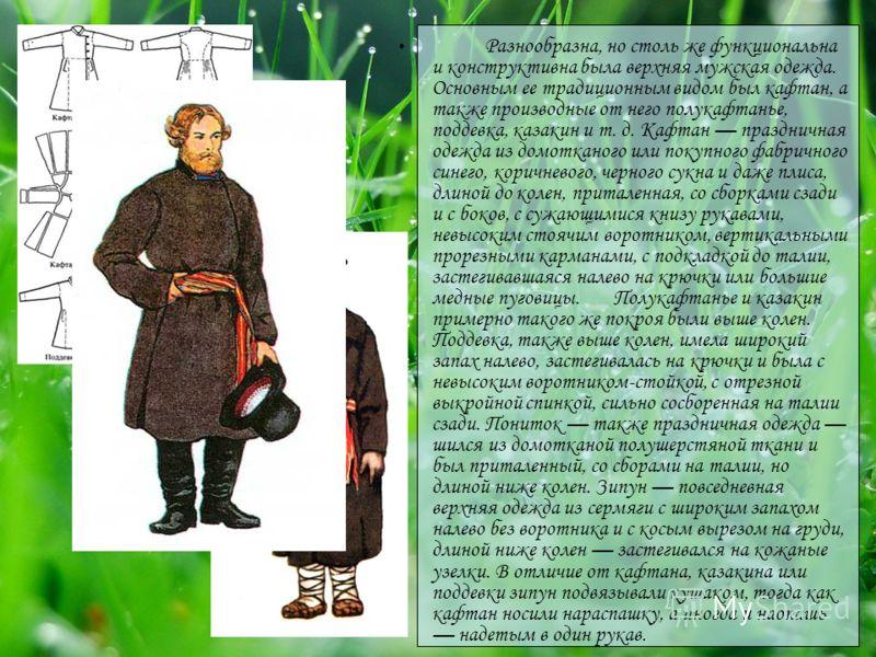 Разнообразна, но столь же функциональна и конструктивна была верхняя мужская одежда. Основным ее традиционным видом был кафтан, а также производные от него полукафтанье, поддевка, казакин и т. д. Кафтан праздничная одежда из домотканого или покупного