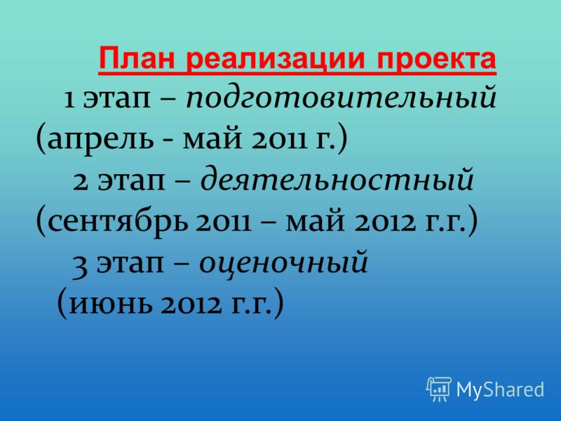 План реализации проекта 1 этап – подготовительный (апрель - май 2011 г.) 2 этап – деятельностный (сентябрь 2011 – май 2012 г.г.) 3 этап – оценочный (июнь 2012 г.г.)