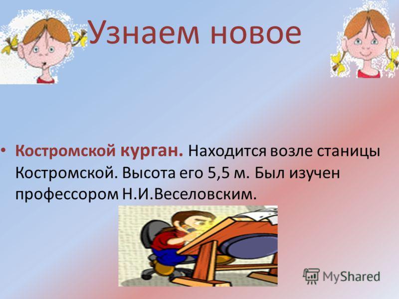 Узнаем новое Костромской курган. Находится возле станицы Костромской. Высота его 5,5 м. Был изучен профессором Н.И.Веселовским.
