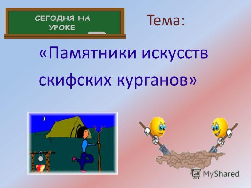 Тема: «Памятники искусств скифских курганов»