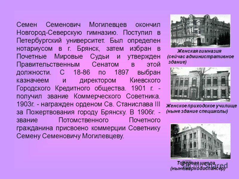 Семен Семенович Могилевцев окончил Новгород-Северскую гимназию. Поступил в Петербургский университет. Был определен нотариусом в г. Брянск, затем избран в Почетные Мировые Судьи и утвержден Правительственным Сенатом в этой должности. С 18-86 по 189