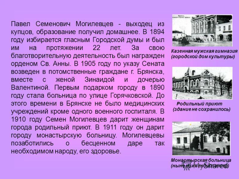 Павел Семенович Могилевцев - выходец из купцов, образование получил домашнее. В 1894 году избирается гласным Городской думы и был им на протяжении 22 лет. За свою благотворительную деятельность был награжден орденом Св. Анны. В 1905 году по указу Се