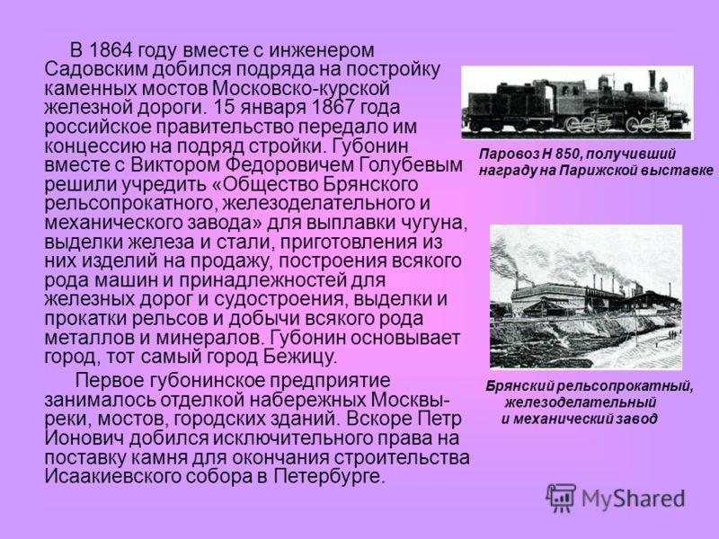 В 1864 году вместе с инженером Садовским добился подряда на постройку каменных мостов Московско-курской железной дороги. 15 января 1867 года российское правительство передало им концессию на подряд стройки. Губонин вместе с Виктором Федоровичем Голуб