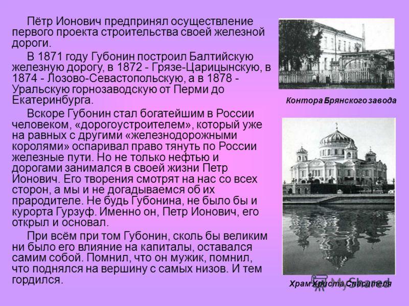 Пётр Ионович предпринял осуществление первого проекта строительства своей железной дороги. В 1871 году Губонин построил Балтийскую железную дорогу, в 1872 - Грязе-Царицынскую, в 1874 - Лозово-Севастопольскую, а в 1878 - Уральскую горнозаводскую от Пе