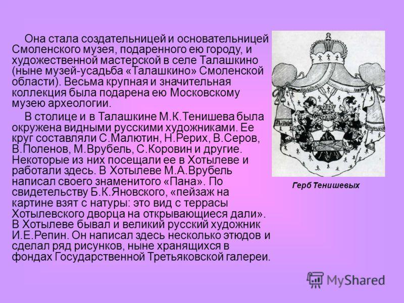 Она стала создательницей и основательницей Смоленского музея, подаренного ею городу, и художественной мастерской в селе Талашкино (ныне музей-усадьба «Талашкино» Смоленской области). Весьма крупная и значительная коллекция была подарена ею Московском