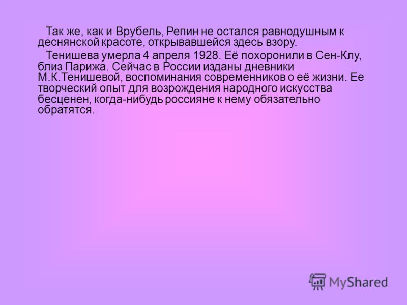 Так же, как и Врубель, Репин не остался равнодушным к деснянской красоте, открывавшейся здесь взору. Тенишева умерла 4 апреля 1928. Её похоронили в Сен-Клу, близ Парижа. Сейчас в России изданы дневники М.К.Тенишевой, воспоминания современников о её ж