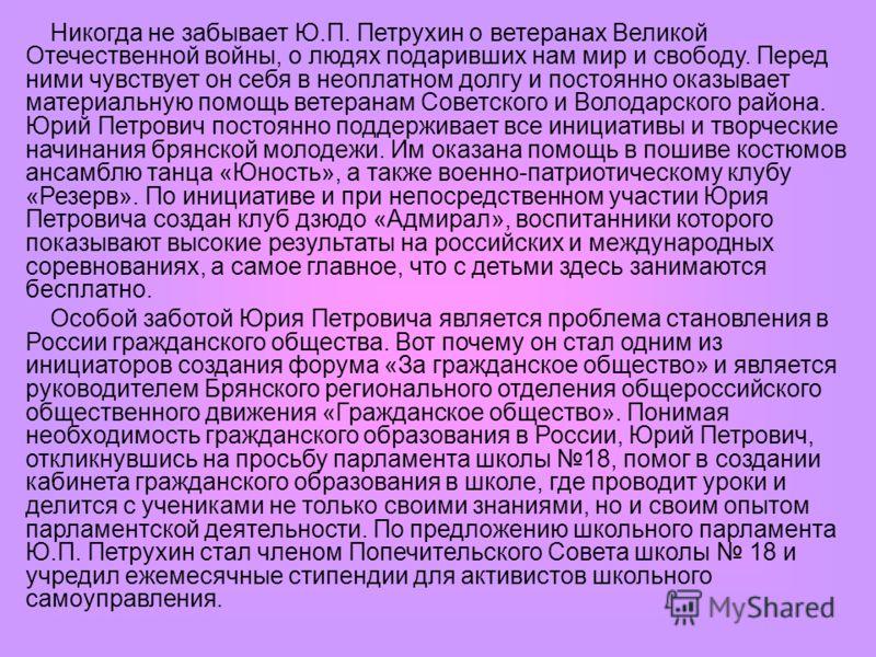 Никогда не забывает Ю.П. Петрухин о ветеранах Великой Отечественной войны, о людях подаривших нам мир и свободу. Перед ними чувствует он себя в неоплатном долгу и постоянно оказывает материальную помощь ветеранам Советского и Володарского района. Юри