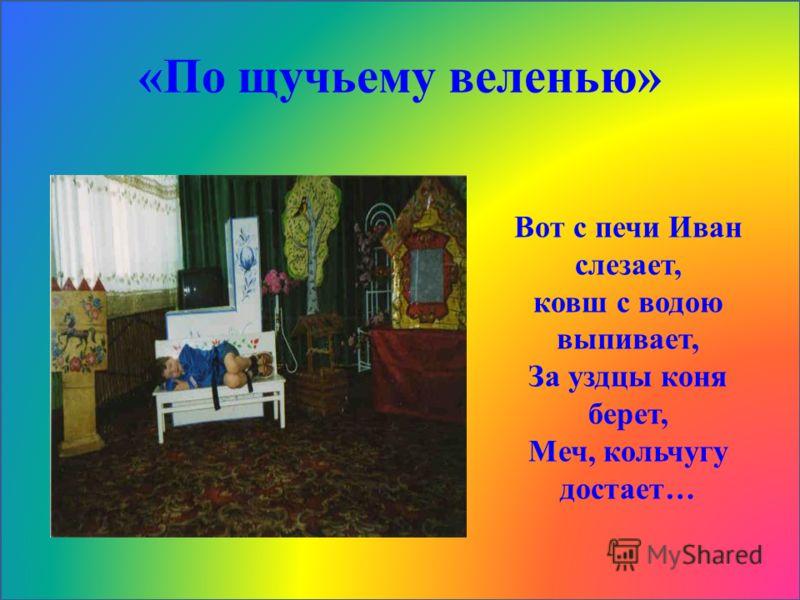 «По щучьему веленью» Вот с печи Иван слезает, ковш с водою выпивает, За уздцы коня берет, Меч, кольчугу достает…
