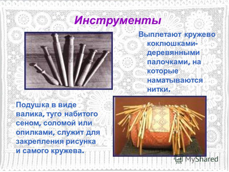 Выплетают кружево коклюшками - деревянными палочками, на которые наматываются нитки. Инструменты Подушка в виде валика, туго набитого сеном, соломой или опилками, служит для закрепления рисунка и самого кружева.