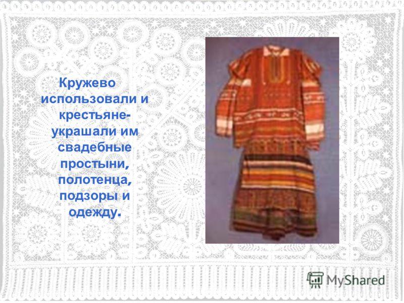 Кружево использовали и крестьяне - украшали им свадебные простыни, полотенца, подзоры и одежду.