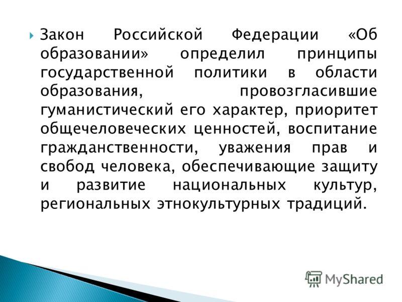 Закон Российской Федерации «Об образовании» определил принципы государственной политики в области образования, провозгласившие гуманистический его характер, приоритет общечеловеческих ценностей, воспитание гражданственности, уважения прав и свобод че
