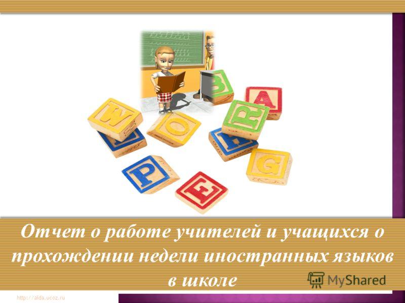 http://aida.ucoz.ru Отчет о работе учителей и учащихся о прохождении недели иностранных языков в школе