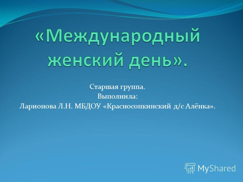 Старшая группа. Выполнила: Ларионова Л.Н. МБДОУ «Красносопкинский д/с Алёнка».