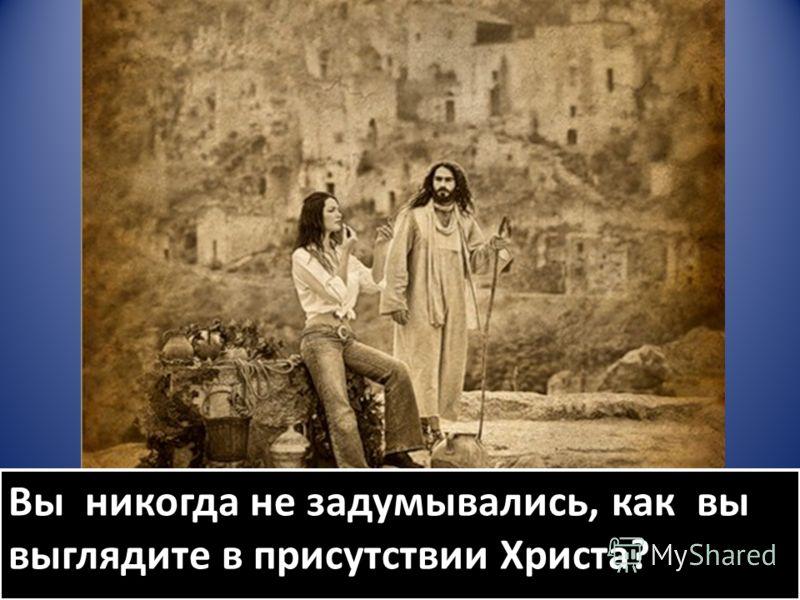 Вы никогда не задумывались, как вы выглядите в присутствии Христа?