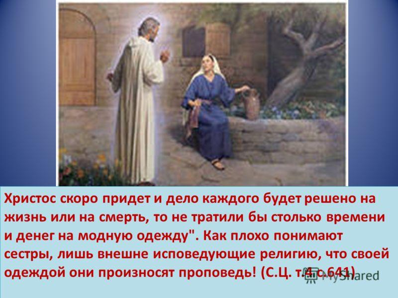 Христос скоро придет и дело каждого будет решено на жизнь или на смерть, то не тратили бы столько времени и денег на модную одежду