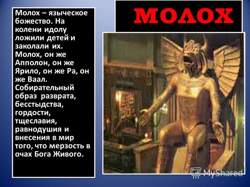 молох Молох – языческое божество. На колени идолу ложили детей и заколали их. Молох, он же Апполон, он же Ярило, он же Ра, он же Ваал. Собирательный образ разврата, бесстыдства, гордости, тщеславия, равнодушия и внесения в мир того, что мерзость в оч