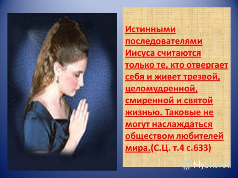 Истинными последователями Иисуса считаются только те, кто отвергает себя и живет трезвой, целомудренной, смиренной и святой жизнью. Таковые не могут наслаждаться обществом любителей мира.(С.Ц. т.4 с.633)