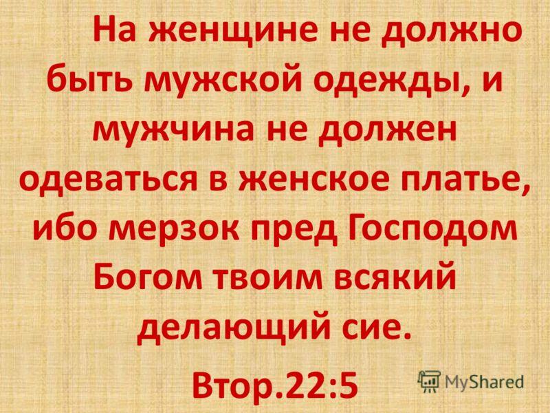 На женщине не должно быть мужской одежды, и мужчина не должен одеваться в женское платье, ибо мерзок пред Господом Богом твоим всякий делающий сие. Втор.22:5