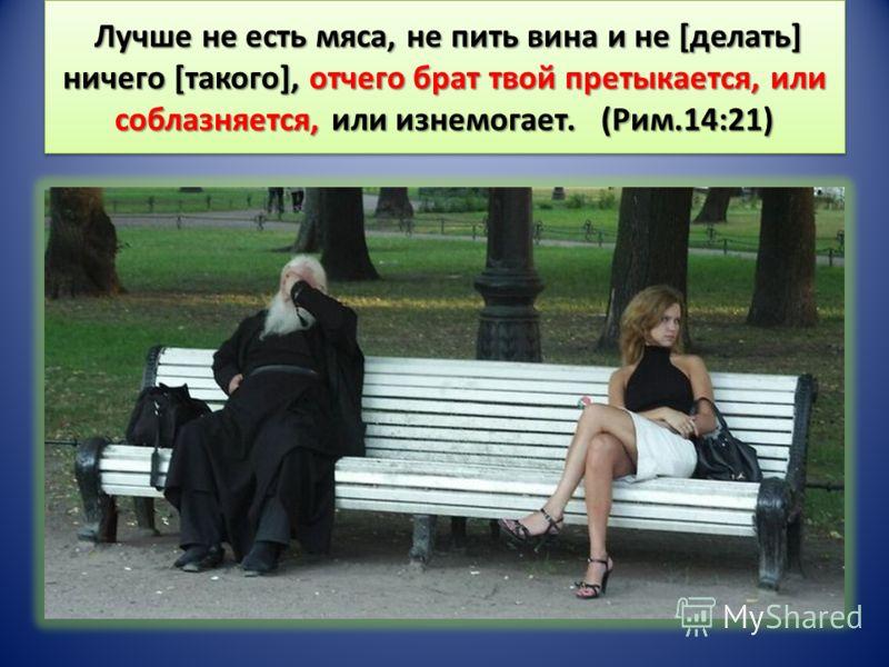Лучше не есть мяса, не пить вина и не [делать] ничего [такого], отчего брат твой претыкается, или соблазняется, или изнемогает. (Рим.14:21) Лучше не есть мяса, не пить вина и не [делать] ничего [такого], отчего брат твой претыкается, или соблазняется