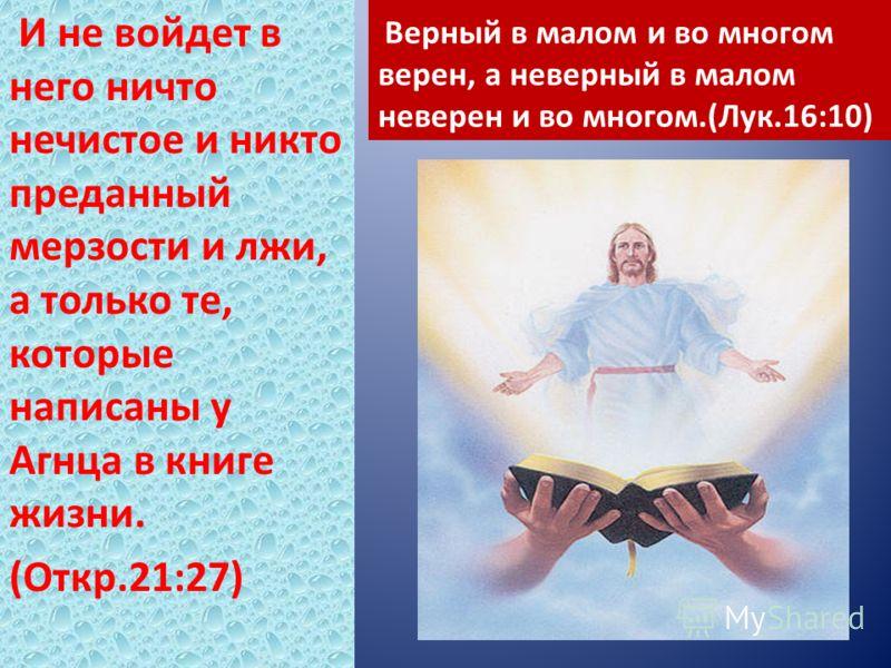 Верный в малом и во многом верен, а неверный в малом неверен и во многом.(Лук.16:10) И не войдет в него ничто нечистое и никто преданный мерзости и лжи, а только те, которые написаны у Агнца в книге жизни. (Откр.21:27)